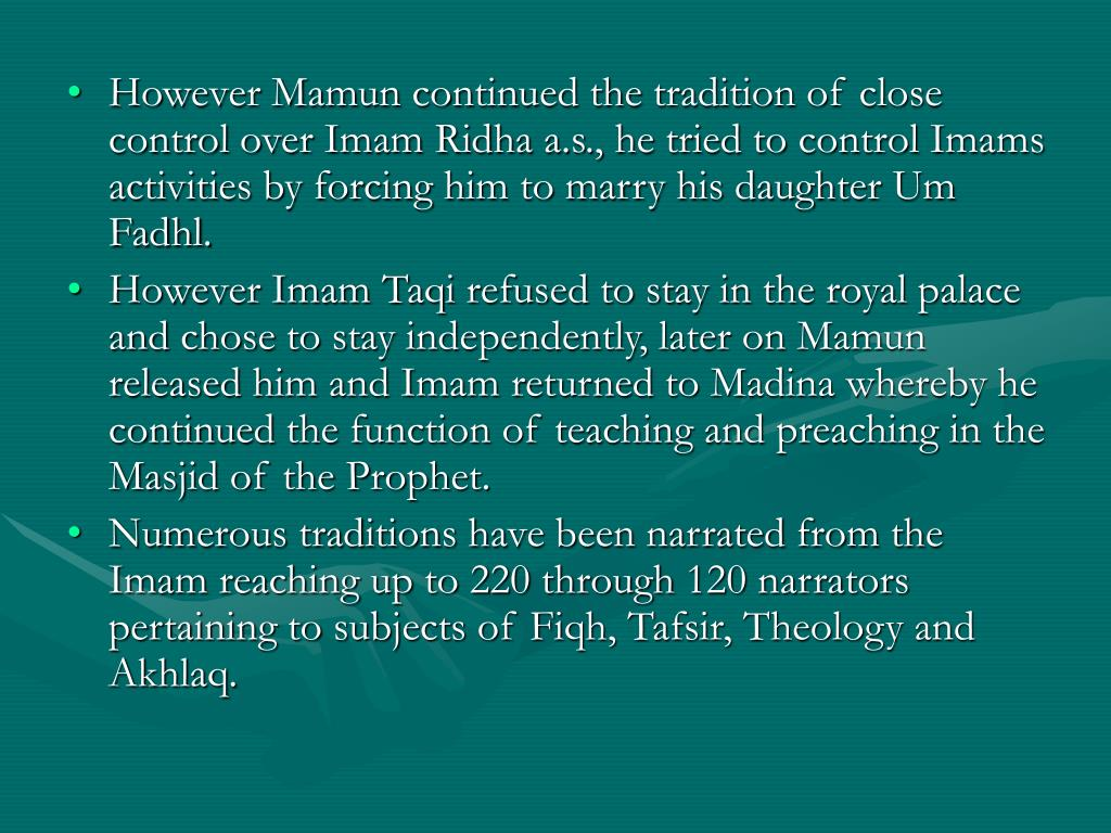 However Mamun continued the tradition of close control over Imam Ridha a.s., he tried to control Imams activities by forcing him to marry his daughter Um Fadhl.