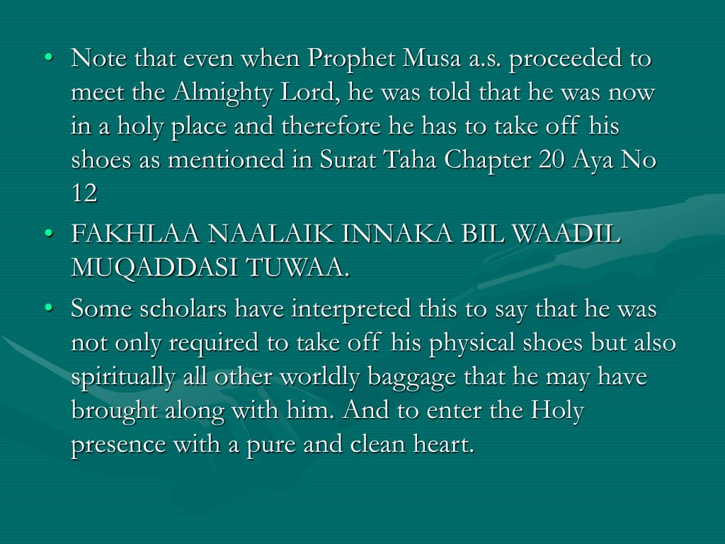Note that even when Prophet Musa a.s. proceeded to meet the Almighty Lord, he was told that he was now in a holy place and therefore he has to take off his shoes as mentioned in Surat Taha Chapter 20 Aya No 12