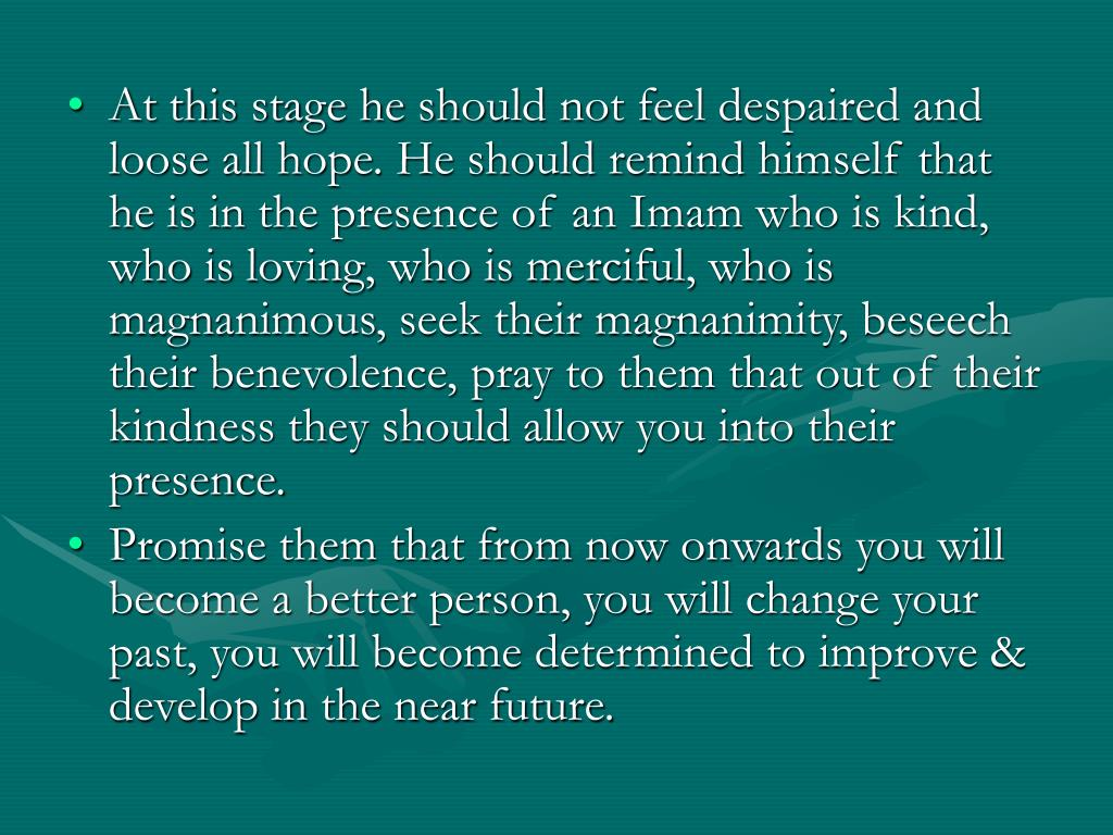 At this stage he should not feel despaired and loose all hope. He should remind himself that he is in the presence of an Imam who is kind, who is loving, who is merciful, who is magnanimous, seek their magnanimity, beseech their benevolence, pray to them that out of their kindness they should allow you into their presence.