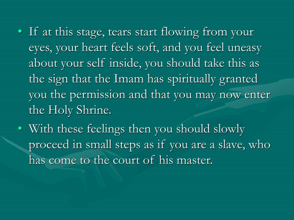 If at this stage, tears start flowing from your eyes, your heart feels soft, and you feel uneasy about your self inside, you should take this as the sign that the Imam has spiritually granted you the permission and that you may now enter the Holy Shrine.