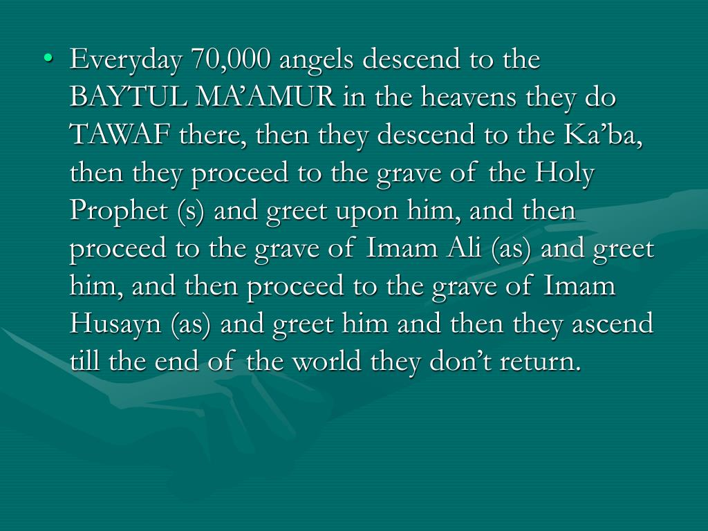 Everyday 70,000 angels descend to the BAYTUL MA'AMUR in the heavens they do TAWAF there, then they descend to the Ka'ba, then they proceed to the grave of the Holy Prophet (s) and greet upon him, and then proceed to the grave of Imam Ali (as) and greet him, and then proceed to the grave of Imam Husayn (as) and greet him and then they ascend till the end of the world they don't return.