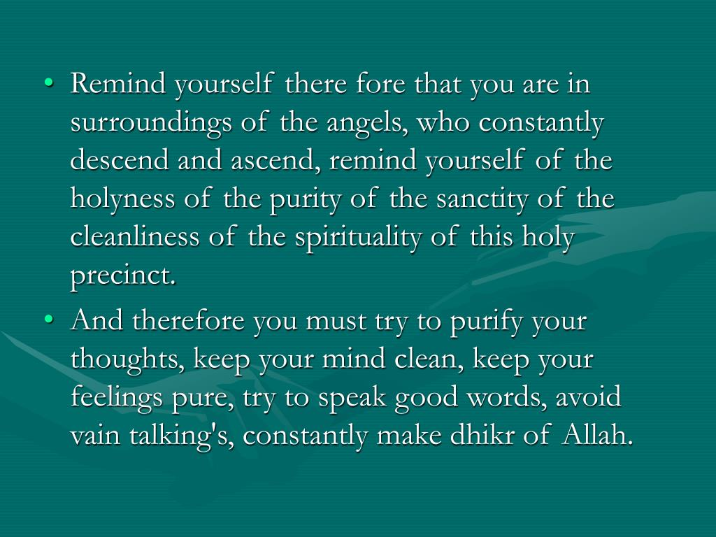 Remind yourself there fore that you are in surroundings of the angels, who constantly descend and ascend, remind yourself of the holyness of the purity of the sanctity of the cleanliness of the spirituality of this holy precinct.
