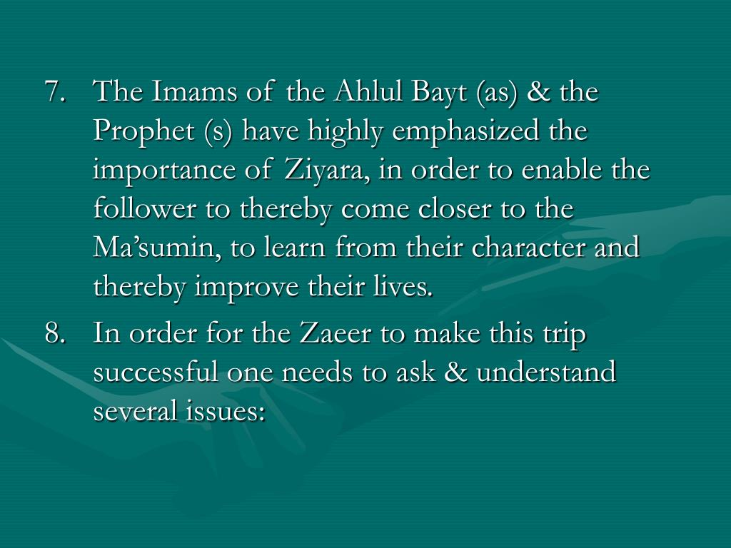 7.	The Imams of the Ahlul Bayt (as) & the Prophet (s) have highly emphasized the importance of Ziyara, in order to enable the follower to thereby come closer to the Ma'sumin, to learn from their character and thereby improve their lives.