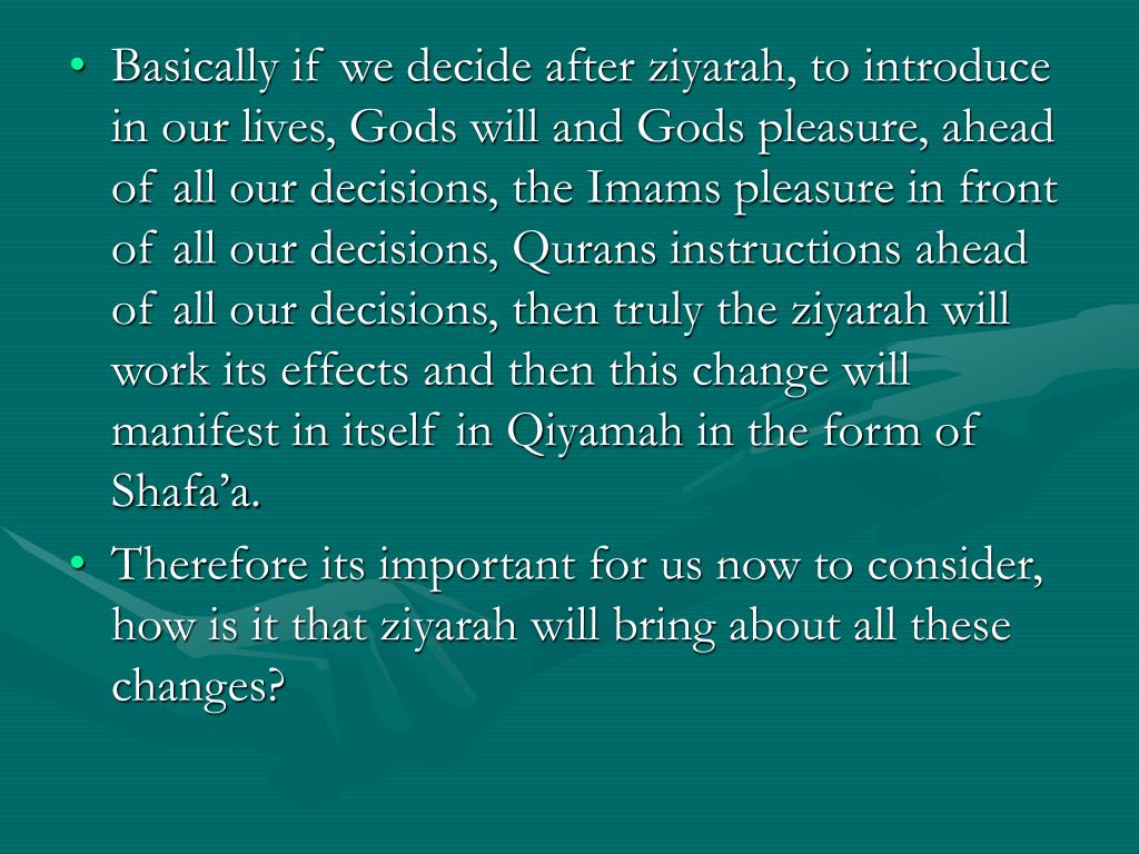 Basically if we decide after ziyarah, to introduce in our lives, Gods will and Gods pleasure, ahead of all our decisions, the Imams pleasure in front of all our decisions, Qurans instructions ahead of all our decisions, then truly the ziyarah will work its effects and then this change will manifest in itself in Qiyamah in the form of Shafa'a.