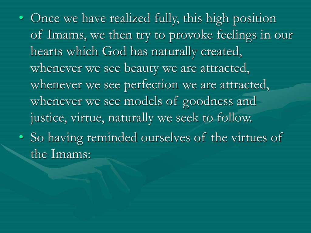 Once we have realized fully, this high position of Imams, we then try to provoke feelings in our hearts which God has naturally created, whenever we see beauty we are attracted, whenever we see perfection we are attracted, whenever we see models of goodness and justice, virtue, naturally we seek to follow.