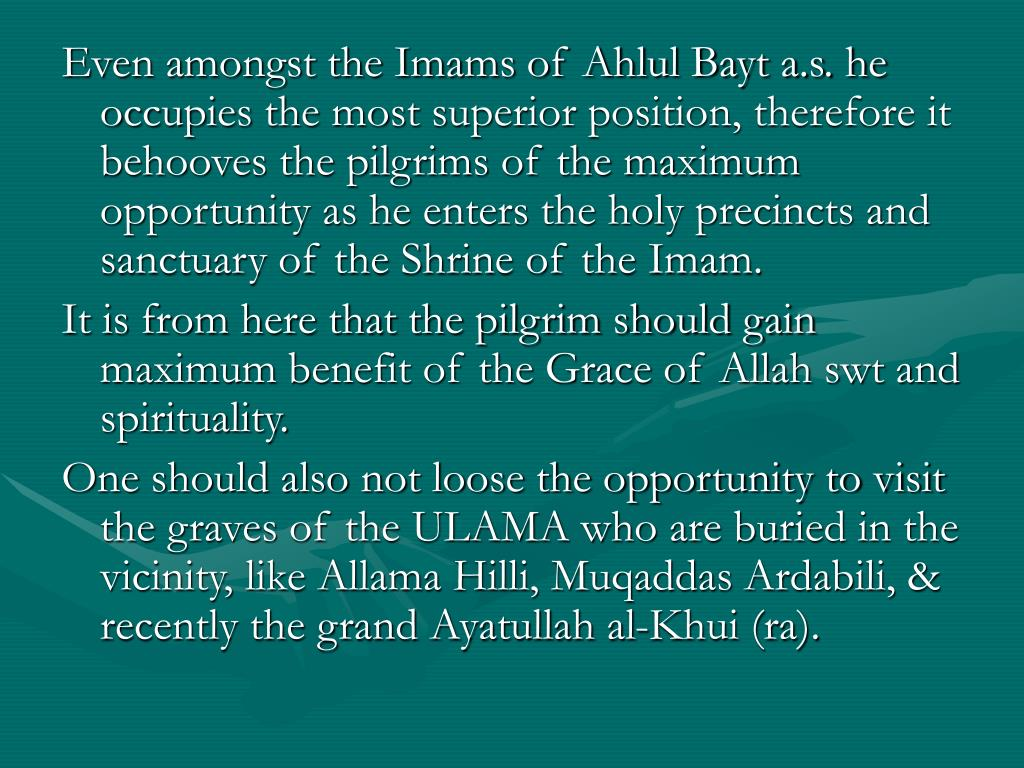 Even amongst the Imams of Ahlul Bayt a.s. he occupies the most superior position, therefore it behooves the pilgrims of the maximum opportunity as he enters the holy precincts and sanctuary of the Shrine of the Imam.