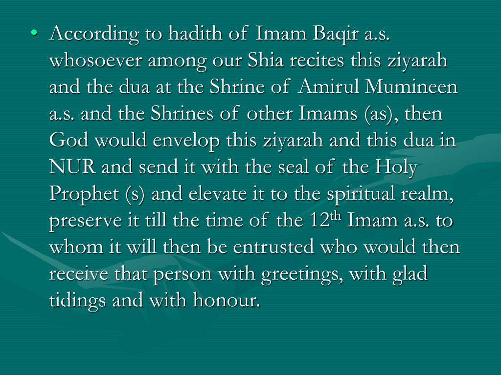 According to hadith of Imam Baqir a.s. whosoever among our Shia recites this ziyarah and the dua at the Shrine of Amirul Mumineen a.s. and the Shrines of other Imams (as), then God would envelop this ziyarah and this dua in NUR and send it with the seal of the Holy Prophet (s) and elevate it to the spiritual realm, preserve it till the time of the 12