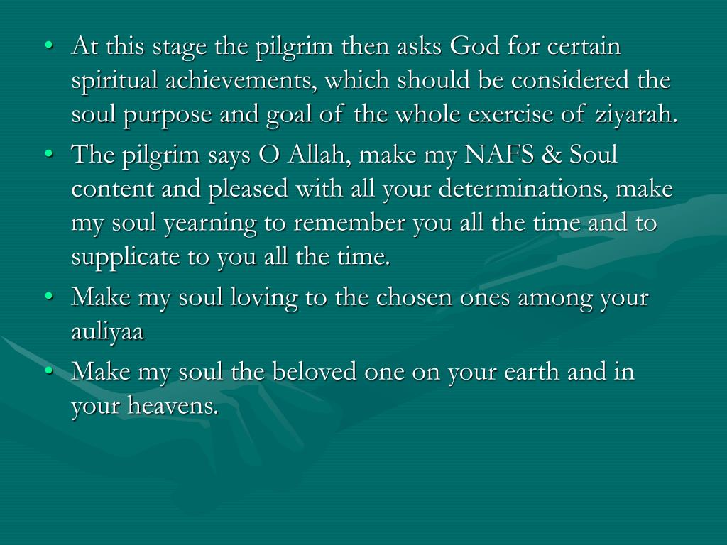 At this stage the pilgrim then asks God for certain spiritual achievements, which should be considered the soul purpose and goal of the whole exercise of ziyarah.