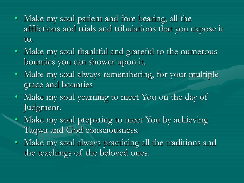 Make my soul patient and fore bearing, all the afflictions and trials and tribulations that you expose it to.