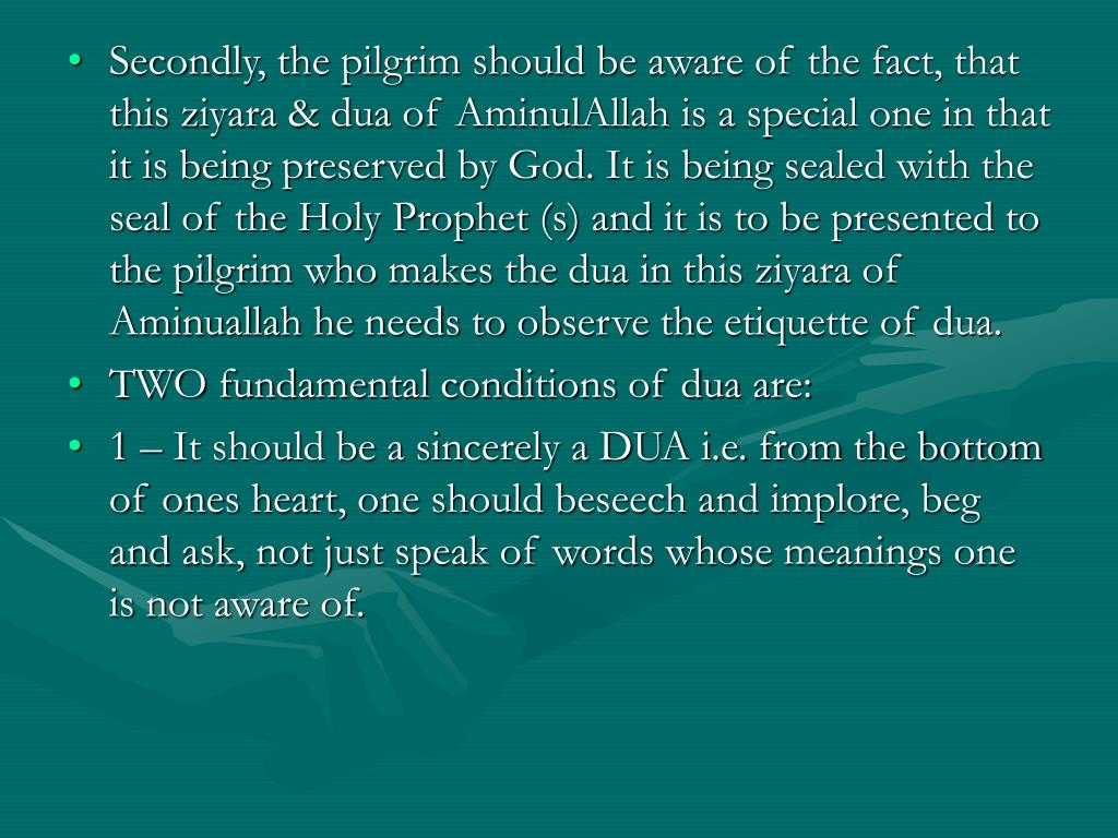 Secondly, the pilgrim should be aware of the fact, that this ziyara & dua of AminulAllah is a special one in that it is being preserved by God. It is being sealed with the seal of the Holy Prophet (s) and it is to be presented to the pilgrim who makes the dua in this ziyara of Aminuallah he needs to observe the etiquette of dua.
