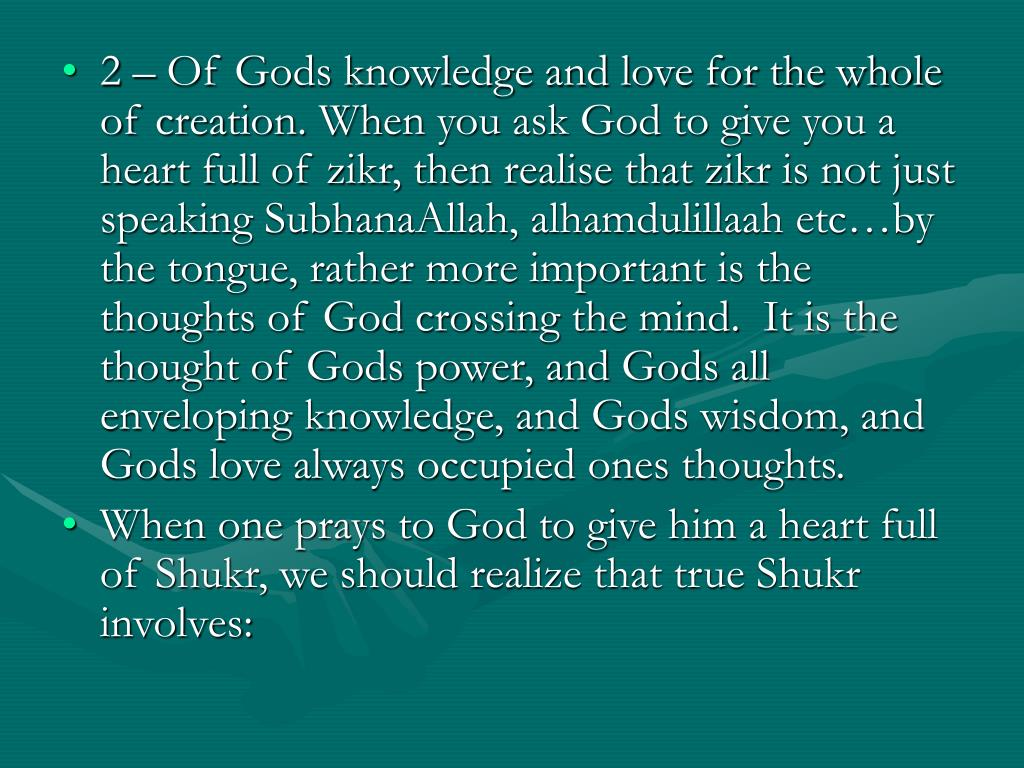 2 – Of Gods knowledge and love for the whole of creation. When you ask God to give you a heart full of zikr, then realise that zikr is not just speaking SubhanaAllah, alhamdulillaah etc…by the tongue, rather more important is the thoughts of God crossing the mind.  It is the thought of Gods power, and Gods all enveloping knowledge, and Gods wisdom, and Gods love always occupied ones thoughts.