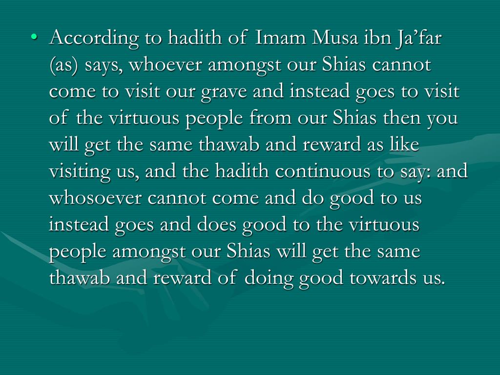 According to hadith of Imam Musa ibn Ja'far (as) says, whoever amongst our Shias cannot come to visit our grave and instead goes to visit of the virtuous people from our Shias then you will get the same thawab and reward as like visiting us, and the hadith continuous to say: and whosoever cannot come and do good to us instead goes and does good to the virtuous people amongst our Shias will get the same thawab and reward of doing good towards us.