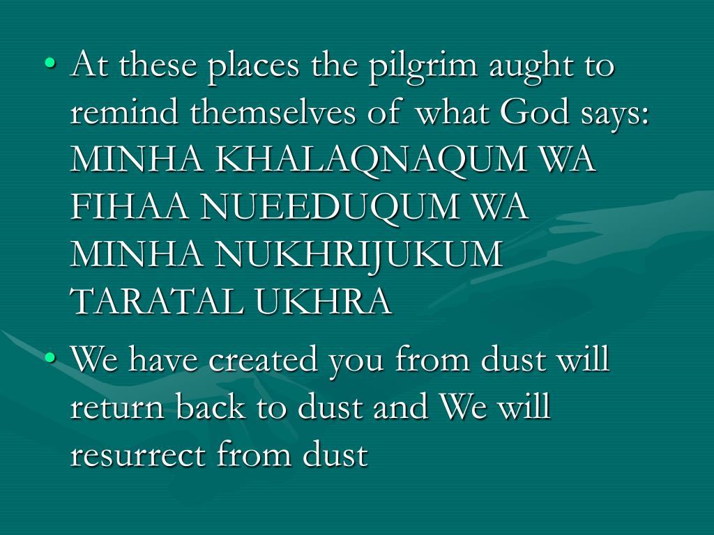 At these places the pilgrim aught to remind themselves of what God says: MINHA KHALAQNAQUM WA FIHAA NUEEDUQUM WA MINHA NUKHRIJUKUM TARATAL UKHRA