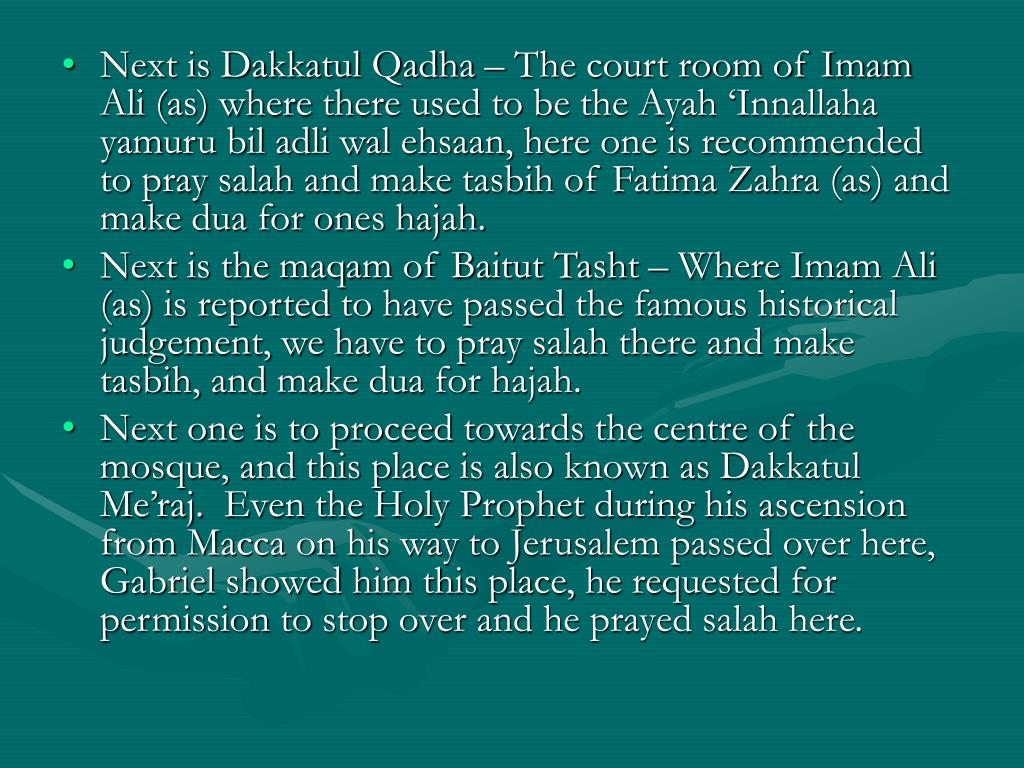 Next is Dakkatul Qadha – The court room of Imam Ali (as) where there used to be the Ayah 'Innallaha yamuru bil adli wal ehsaan, here one is recommended to pray salah and make tasbih of Fatima Zahra (as) and make dua for ones hajah.