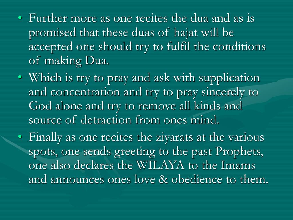 Further more as one recites the dua and as is promised that these duas of hajat will be accepted one should try to fulfil the conditions of making Dua.