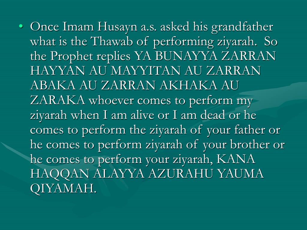Once Imam Husayn a.s. asked his grandfather what is the Thawab of performing ziyarah.  So the Prophet replies YA BUNAYYA ZARRAN HAYYAN AU MAYYITAN AU ZARRAN ABAKA AU ZARRAN AKHAKA AU ZARAKA whoever comes to perform my ziyarah when I am alive or I am dead or he comes to perform the ziyarah of your father or he comes to perform ziyarah of your brother or he comes to perform your ziyarah, KANA HAQQAN ALAYYA AZURAHU YAUMA QIYAMAH.