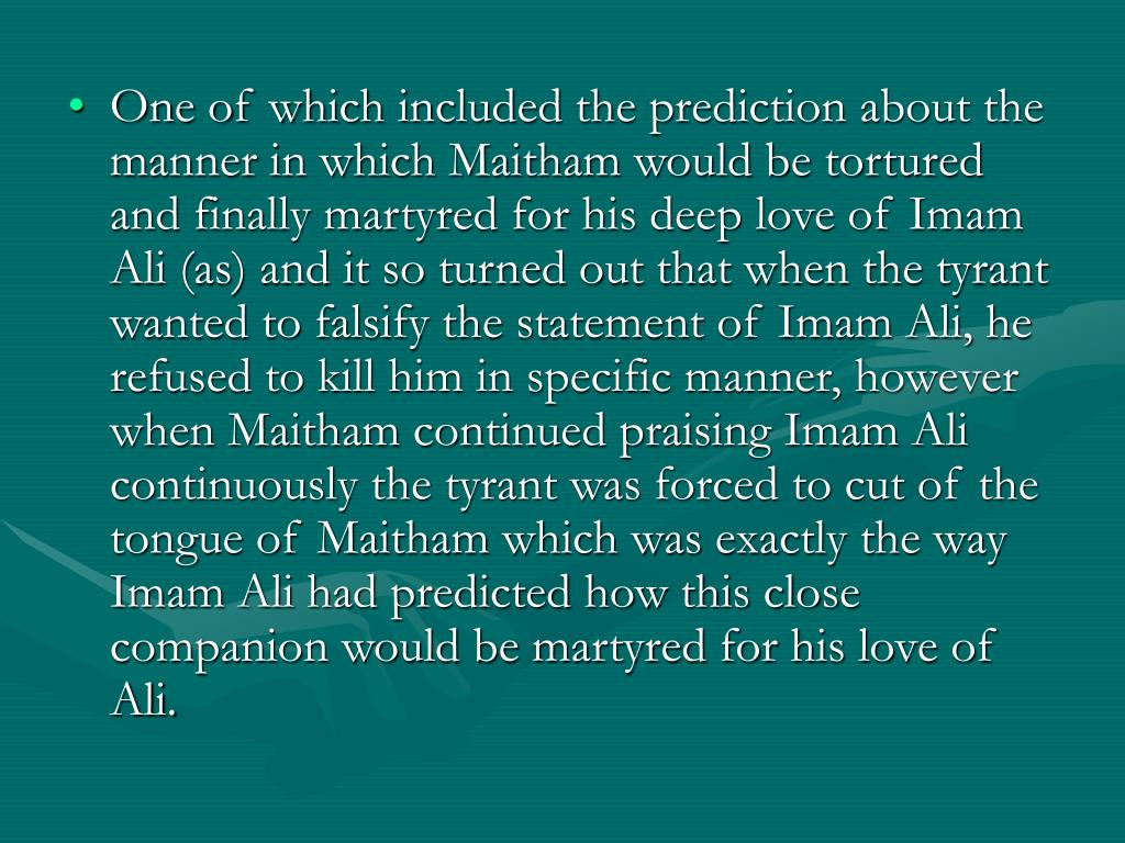 One of which included the prediction about the manner in which Maitham would be tortured and finally martyred for his deep love of Imam Ali (as) and it so turned out that when the tyrant wanted to falsify the statement of Imam Ali, he refused to kill him in specific manner, however when Maitham continued praising Imam Ali continuously the tyrant was forced to cut of the tongue of Maitham which was exactly the way Imam Ali had predicted how this close companion would be martyred for his love of Ali.