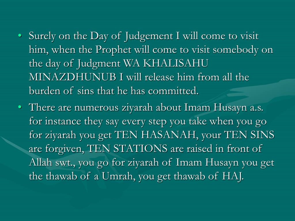 Surely on the Day of Judgement I will come to visit him, when the Prophet will come to visit somebody on the day of Judgment WA KHALISAHU MINAZDHUNUB I will release him from all the burden of sins that he has committed.