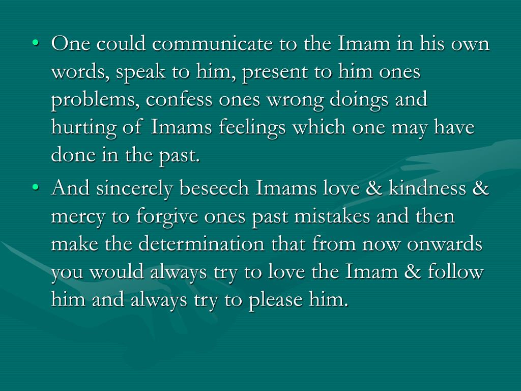 One could communicate to the Imam in his own words, speak to him, present to him ones problems, confess ones wrong doings and hurting of Imams feelings which one may have done in the past.
