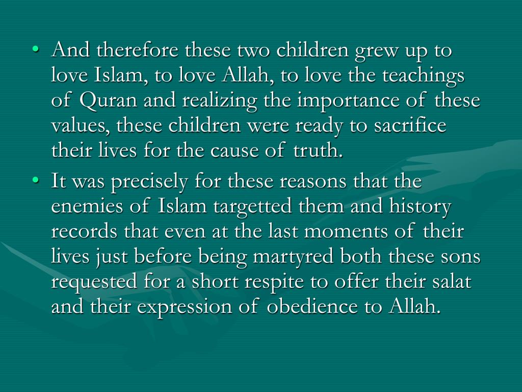 And therefore these two children grew up to love Islam, to love Allah, to love the teachings of Quran and realizing the importance of these values, these children were ready to sacrifice their lives for the cause of truth.