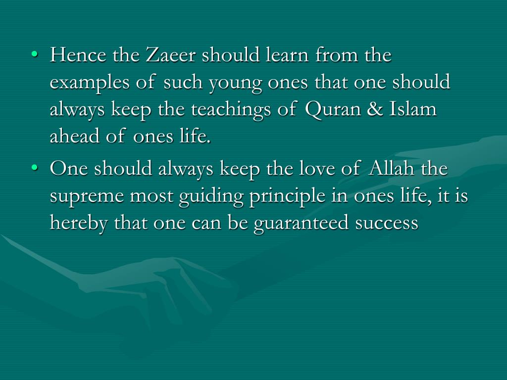 Hence the Zaeer should learn from the examples of such young ones that one should always keep the teachings of Quran & Islam ahead of ones life.