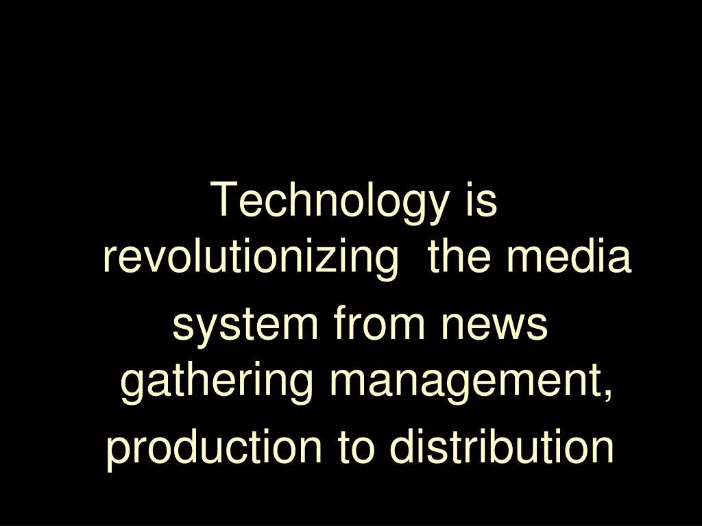 Technology is revolutionizing  the media