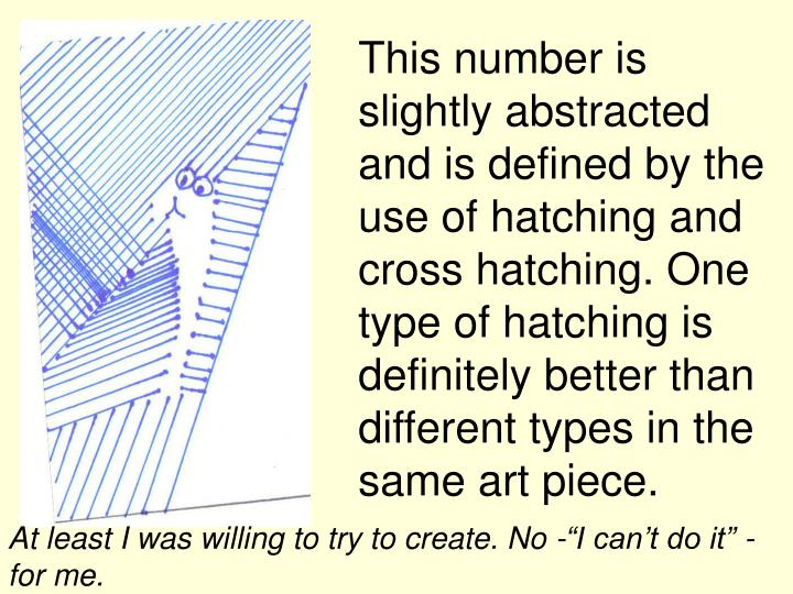 This number is slightly abstracted and is defined by the use of hatching and cross hatching. One type of hatching is definitely better than different types in the same art piece.