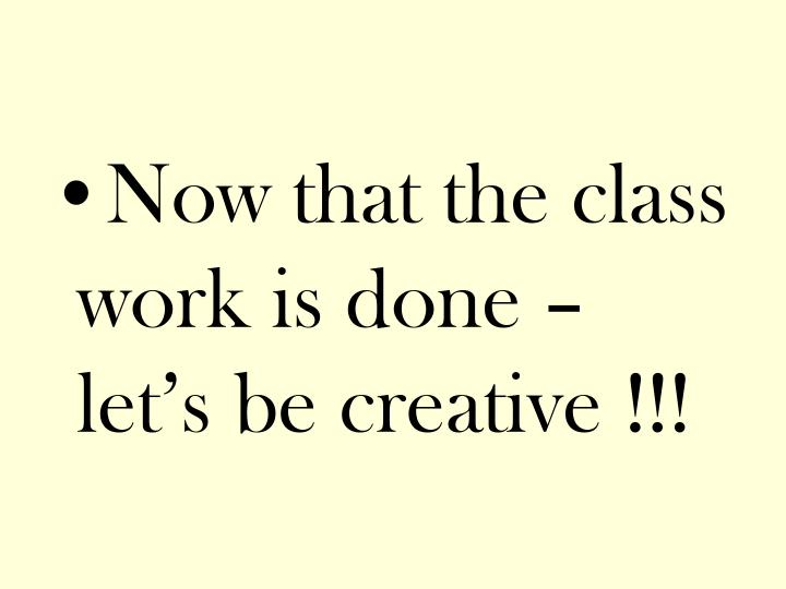 Now that the class work is done – let's be creative !!!