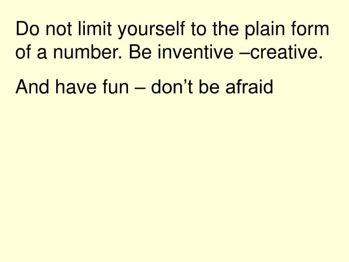 Do not limit yourself to the plain form of a number. Be inventive –creative.