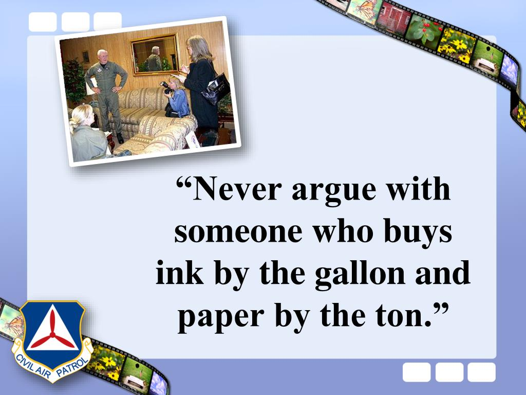 """Never argue with someone who buys ink by the gallon and paper by the ton."""