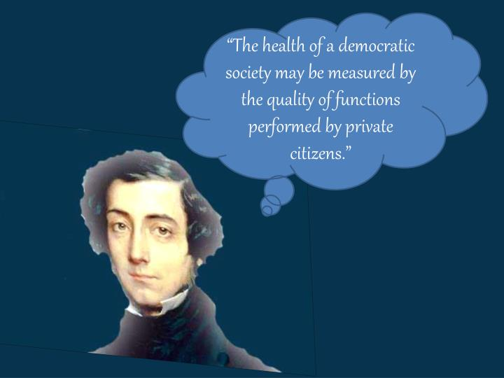 """The health of a democratic society may be measured by the quality of functions performed by private citizens."""