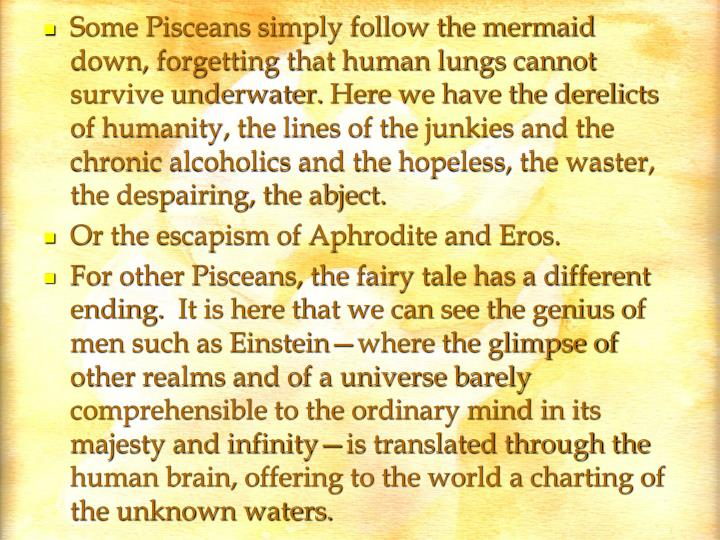 Some Pisceans simply follow the mermaid down, forgetting that human lungs cannot survive underwater.Here we have the derelicts of humanity, the lines of the junkies and the chronic alcoholics and the hopeless, the waster, the despairing, the abject.