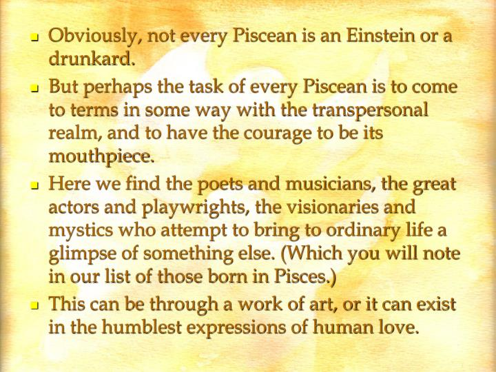 Obviously, not every Piscean is an Einstein or a drunkard.
