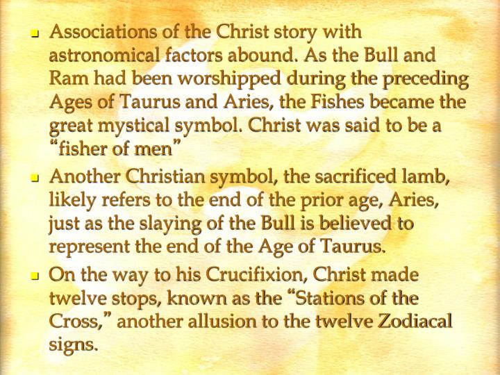 Associations of the Christ story with astronomical factors abound. As the Bull and Ram had been worshipped during the preceding Ages of Taurus and Aries, the Fishes became the great mystical symbol. Christ was said to be a