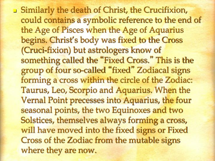 Similarly the death of Christ, the Crucifixion, could contains a symbolic reference to the end of the Age of Pisces when the Age of Aquarius begins. Christ