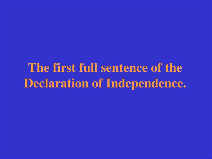 The first full sentence of the Declaration of Independence.