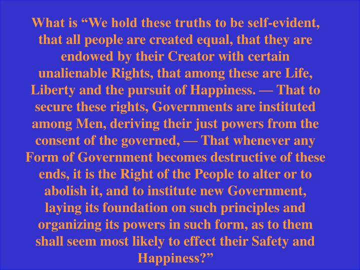 "What is ""We hold these truths to be self-evident, that all people are created equal, that they are endowed by their Creator with certain unalienable Rights, that among these are Life, Liberty and the pursuit of Happiness. — That to secure these rights, Governments are instituted among Men, deriving their just powers from the consent of the governed, — That whenever any Form of Government becomes destructive of these ends, it is the Right of the People to alter or to abolish it, and to institute new Government, laying its foundation on such principles and organizing its powers in such form, as to them shall seem most likely to effect their Safety and Happiness?"""