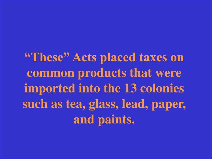 """These"" Acts placed taxes on common products that were imported into the 13 colonies such as tea, glass, lead, paper, and paints."