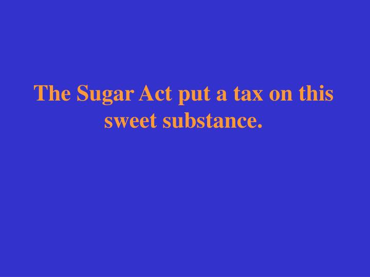 The Sugar Act put a tax on this sweet substance.