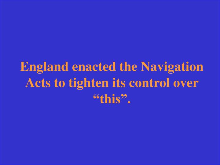 "England enacted the Navigation Acts to tighten its control over ""this""."