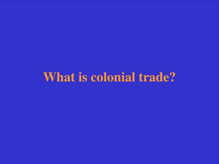 What is colonial trade?