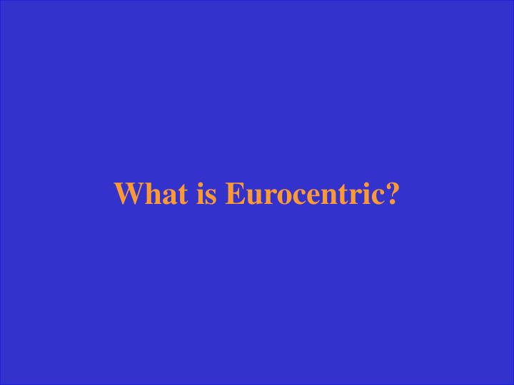 What is Eurocentric?
