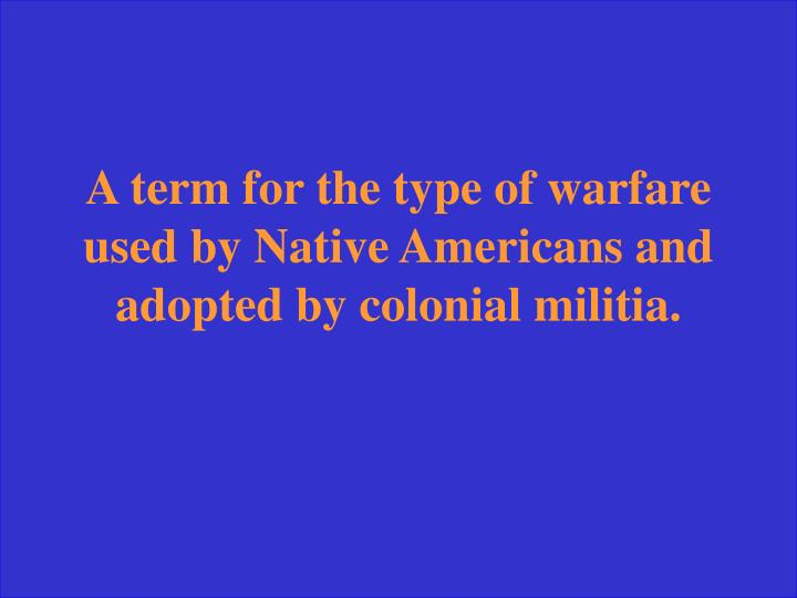 A term for the type of warfare used by Native Americans and adopted by colonial militia.