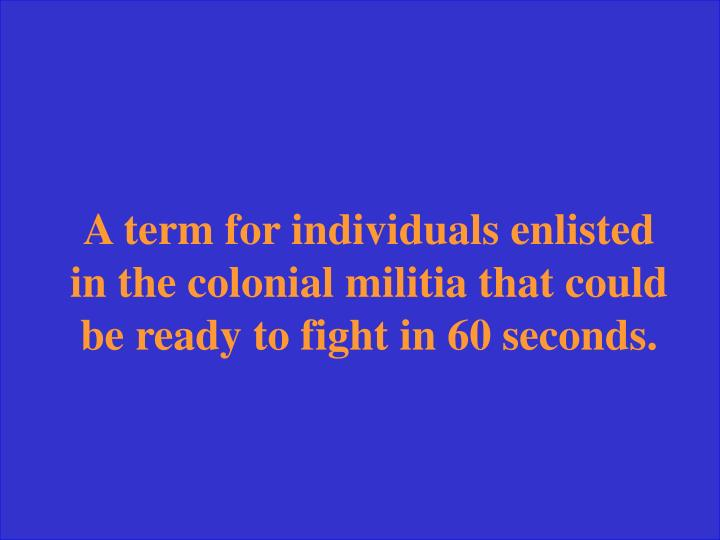 A term for individuals enlisted in the colonial militia that could be ready to fight in 60 seconds.