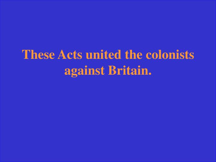 These Acts united the colonists against Britain.