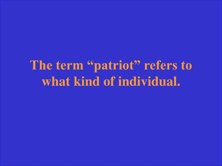 "The term ""patriot"" refers to what kind of individual."