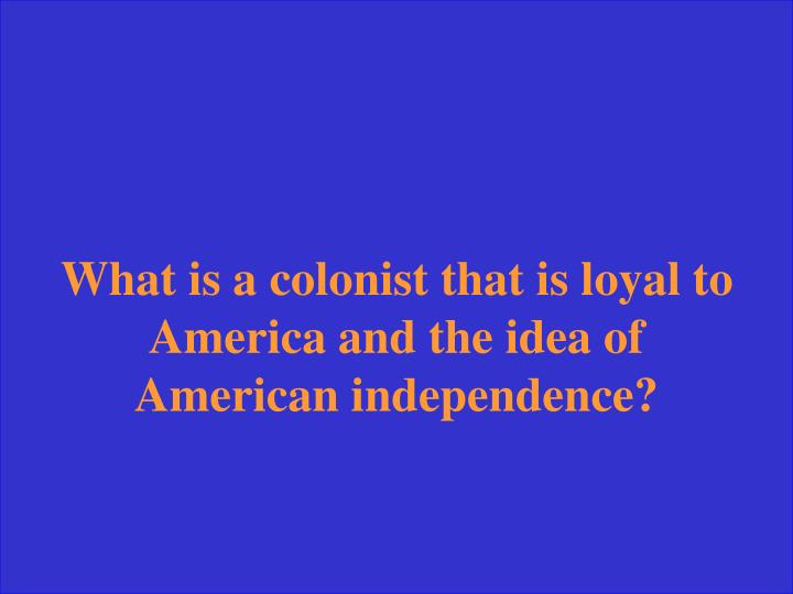 What is a colonist that is loyal to America and the idea of American independence?