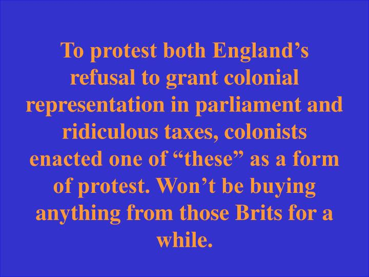 "To protest both England's refusal to grant colonial representation in parliament and ridiculous taxes, colonists enacted one of ""these"" as a form of protest. Won't be buying anything from those Brits for a while."