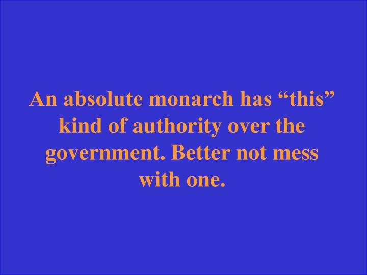 "An absolute monarch has ""this"" kind of authority over the government. Better not mess with one."