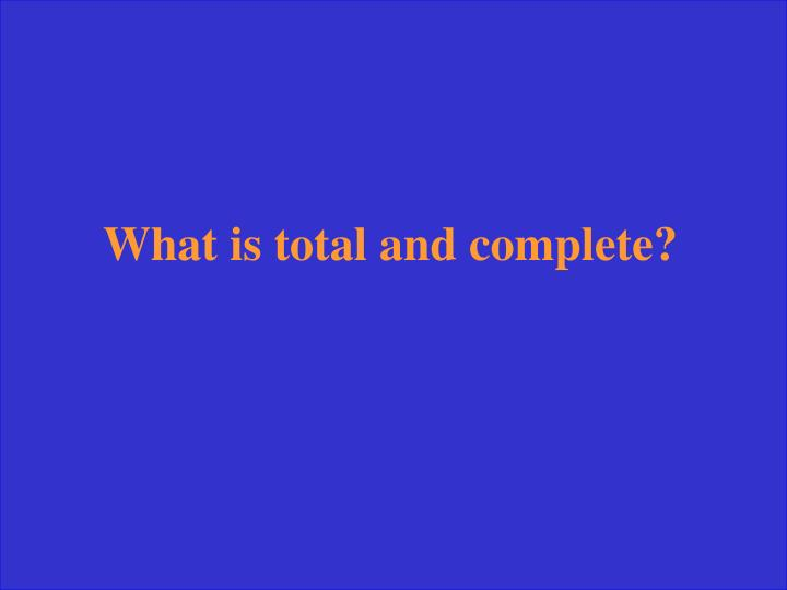 What is total and complete?